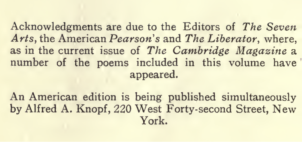 Acknowledgments are due to the Editors of The Seven Arts, the American Pearsons and The Liberator, where, as in the current issue of The Cambrdige Magazine a number of the poems included in this volume have appeared. An American edition is being published simultaneously by Alfred A. Knopf, 220 West Forty-second Street, New York.